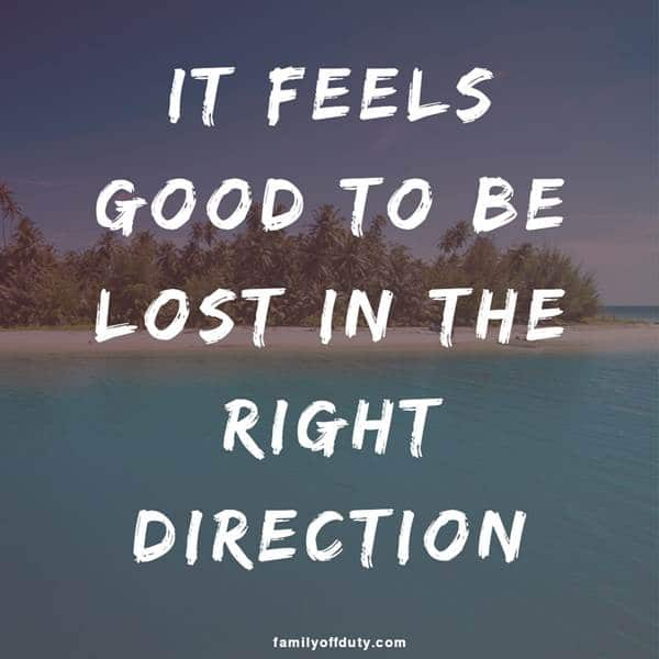 Short travelling quotes - it feels good to be lost in the right direction.