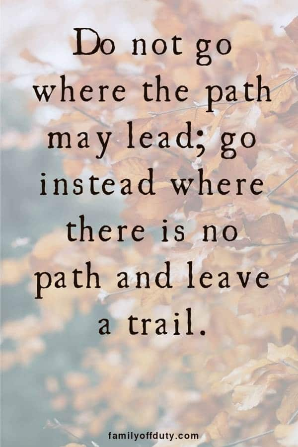 do not where the path may lead, go instead where there is no tab and leave a trail.