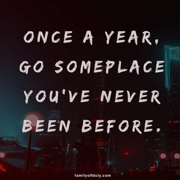Short travel the world quotes- once a year go somewhere you never been before.