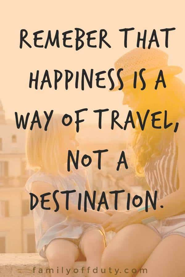 Remember that happiness is a way of travel - not a destination.